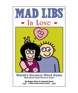 Mad Libs in Love Think you need some quality time together? Skip dinner out and share it over some laughs (and possibly a bottle of bubbly) with this hot-off-the-press collection.